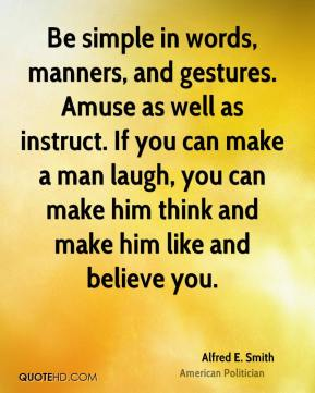 Alfred E. Smith - Be simple in words, manners, and gestures. Amuse as well as instruct. If you can make a man laugh, you can make him think and make him like and believe you.