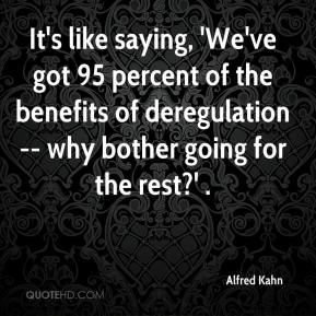 It's like saying, 'We've got 95 percent of the benefits of deregulation -- why bother going for the rest?' .