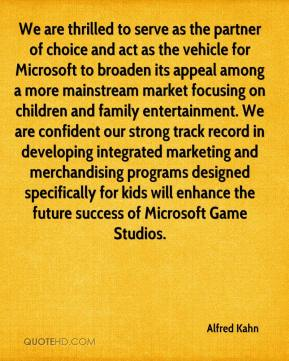 Alfred Kahn - We are thrilled to serve as the partner of choice and act as the vehicle for Microsoft to broaden its appeal among a more mainstream market focusing on children and family entertainment. We are confident our strong track record in developing integrated marketing and merchandising programs designed specifically for kids will enhance the future success of Microsoft Game Studios.