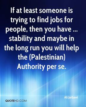 Ali Jarbawi - If at least someone is trying to find jobs for people, then you have ... stability and maybe in the long run you will help the (Palestinian) Authority per se.