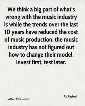 Ali Partovi - We think a big part of what's wrong with the music industry is while the trends over the last 10 years have reduced the cost of music production, the music industry has not figured out how to change their model, Invest first, test later.