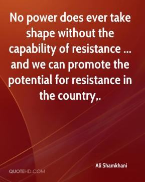 Ali Shamkhani - No power does ever take shape without the capability of resistance ... and we can promote the potential for resistance in the country.