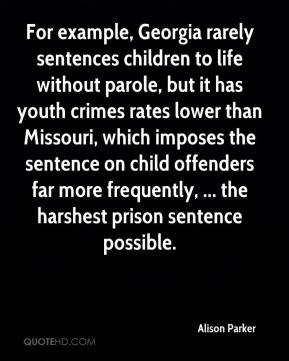 Alison Parker - For example, Georgia rarely sentences children to life without parole, but it has youth crimes rates lower than Missouri, which imposes the sentence on child offenders far more frequently, ... the harshest prison sentence possible.