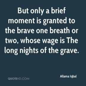 Allama Iqbal - But only a brief moment is granted to the brave one breath or two, whose wage is The long nights of the grave.