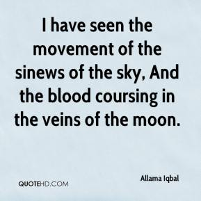 Allama Iqbal - I have seen the movement of the sinews of the sky, And the blood coursing in the veins of the moon.