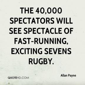 Allan Payne - The 40,000 spectators will see spectacle of fast-running, exciting sevens rugby.
