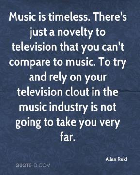 Allan Reid - Music is timeless. There's just a novelty to television that you can't compare to music. To try and rely on your television clout in the music industry is not going to take you very far.