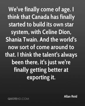 Allan Reid - We've finally come of age. I think that Canada has finally started to build its own star system, with Celine Dion, Shania Twain. And the world's now sort of come around to that. I think the talent's always been there, it's just we're finally getting better at exporting it.