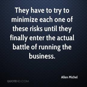 Allen Michel - They have to try to minimize each one of these risks until they finally enter the actual battle of running the business.