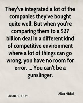 Allen Michel - They've integrated a lot of the companies they've bought quite well. But when you're comparing them to a $27 billion deal in a different kind of competitive environment where a lot of things can go wrong, you have no room for error. ... You can't be a gunslinger.