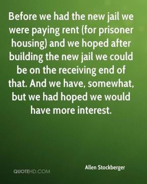 Allen Stockberger - Before we had the new jail we were paying rent (for prisoner housing) and we hoped after building the new jail we could be on the receiving end of that. And we have, somewhat, but we had hoped we would have more interest.