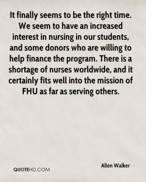 Allen Walker - It finally seems to be the right time. We seem to have an increased interest in nursing in our students, and some donors who are willing to help finance the program. There is a shortage of nurses worldwide, and it certainly fits well into the mission of FHU as far as serving others.