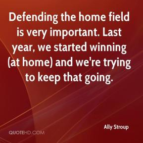 Ally Stroup - Defending the home field is very important. Last year, we started winning (at home) and we're trying to keep that going.