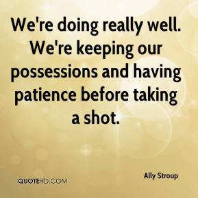 Ally Stroup - We're doing really well. We're keeping our possessions and having patience before taking a shot.