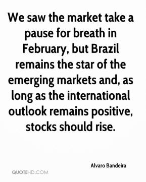 Alvaro Bandeira - We saw the market take a pause for breath in February, but Brazil remains the star of the emerging markets and, as long as the international outlook remains positive, stocks should rise.