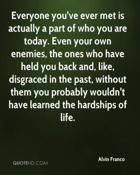 Alvin Franco - Everyone you've ever met is actually a part of who you are today. Even your own enemies, the ones who have held you back and, like, disgraced in the past, without them you probably wouldn't have learned the hardships of life.