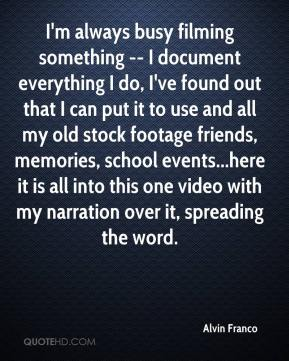 Alvin Franco - I'm always busy filming something -- I document everything I do, I've found out that I can put it to use and all my old stock footage friends, memories, school events...here it is all into this one video with my narration over it, spreading the word.