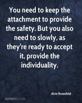 Alvin Rosenfeld - You need to keep the attachment to provide the safety. But you also need to slowly, as they're ready to accept it, provide the individuality.