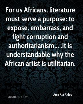 Ama Ata Aidoo - For us Africans, literature must serve a purpose: to expose, embarrass, and fight corruption and authoritarianism... .It is understandable why the African artist is utilitarian.