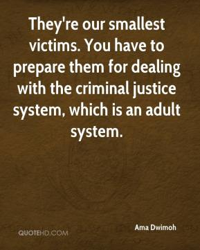 Ama Dwimoh - They're our smallest victims. You have to prepare them for dealing with the criminal justice system, which is an adult system.