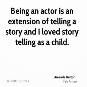 Being an actor is an extension of telling a story and I loved story telling as a child.