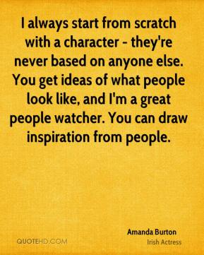 Amanda Burton - I always start from scratch with a character - they're never based on anyone else. You get ideas of what people look like, and I'm a great people watcher. You can draw inspiration from people.