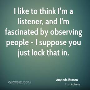 Amanda Burton - I like to think I'm a listener, and I'm fascinated by observing people - I suppose you just lock that in.
