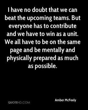 Amber McFeely - I have no doubt that we can beat the upcoming teams. But everyone has to contribute and we have to win as a unit. We all have to be on the same page and be mentally and physically prepared as much as possible.