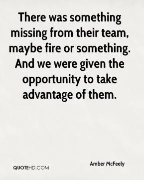Amber McFeely - There was something missing from their team, maybe fire or something. And we were given the opportunity to take advantage of them.