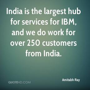 Amitabh Ray - India is the largest hub for services for IBM, and we do work for over 250 customers from India.