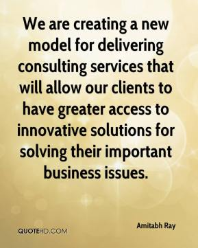 Amitabh Ray - We are creating a new model for delivering consulting services that will allow our clients to have greater access to innovative solutions for solving their important business issues.