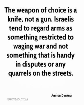 Amnon Dankner - The weapon of choice is a knife, not a gun. Israelis tend to regard arms as something restricted to waging war and not something that is handy in disputes or any quarrels on the streets.
