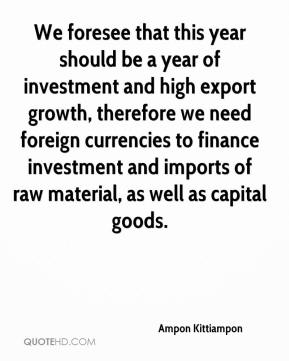 Ampon Kittiampon - We foresee that this year should be a year of investment and high export growth, therefore we need foreign currencies to finance investment and imports of raw material, as well as capital goods.
