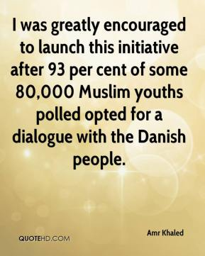 Amr Khaled - I was greatly encouraged to launch this initiative after 93 per cent of some 80,000 Muslim youths polled opted for a dialogue with the Danish people.