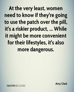 At the very least, women need to know if they're going to use the patch over the pill, it's a riskier product, ... While it might be more convenient for their lifestyles, it's also more dangerous.