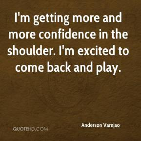 I'm getting more and more confidence in the shoulder. I'm excited to come back and play.