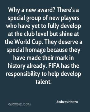 Andreas Herren - Why a new award? There's a special group of new players who have yet to fully develop at the club level but shine at the World Cup. They deserve a special homage because they have made their mark in history already. FIFA has the responsibility to help develop talent.