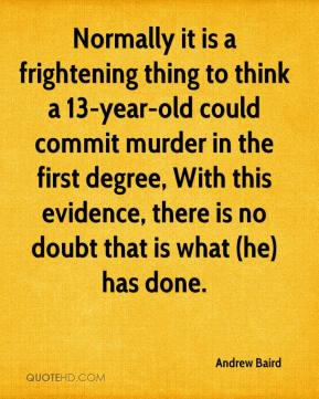 Normally it is a frightening thing to think a 13-year-old could commit murder in the first degree, With this evidence, there is no doubt that is what (he) has done.