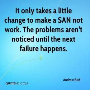 It only takes a little change to make a SAN not work. The problems aren't noticed until the next failure happens.