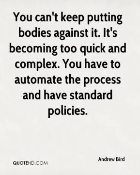 You can't keep putting bodies against it. It's becoming too quick and complex. You have to automate the process and have standard policies.