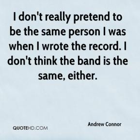 Andrew Connor - I don't really pretend to be the same person I was when I wrote the record. I don't think the band is the same, either.