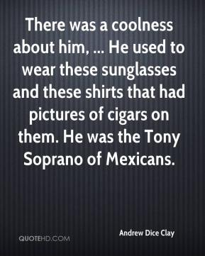 Andrew Dice Clay - There was a coolness about him, ... He used to wear these sunglasses and these shirts that had pictures of cigars on them. He was the Tony Soprano of Mexicans.