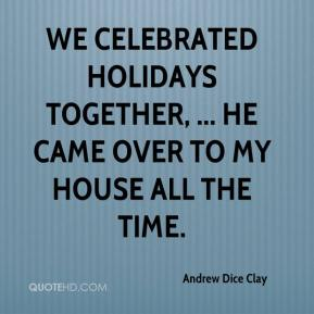 Andrew Dice Clay - We celebrated holidays together, ... He came over to my house all the time.
