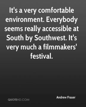 Andrew Fraser - It's a very comfortable environment. Everybody seems really accessible at South by Southwest. It's very much a filmmakers' festival.