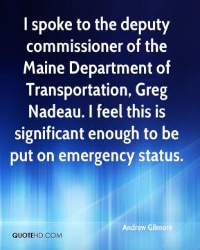 Andrew Gilmore - I spoke to the deputy commissioner of the Maine Department of Transportation, Greg Nadeau. I feel this is significant enough to be put on emergency status.
