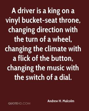 Andrew H. Malcolm - A driver is a king on a vinyl bucket-seat throne, changing direction with the turn of a wheel, changing the climate with a flick of the button, changing the music with the switch of a dial.