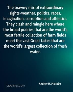 Andrew H. Malcolm - The brawny mix of extraordinary sights-weather, politics, races, imagination, corruption and athletics. They clash and mingle here where the broad prairies that are the world's most fertile collection of farm fields meet the vast Great Lakes that are the world's largest collection of fresh water.