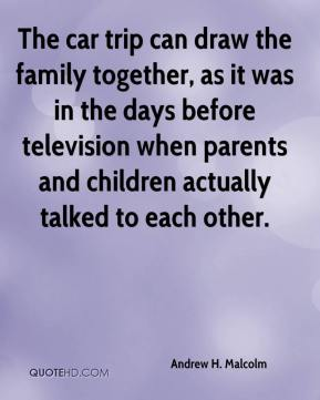 Andrew H. Malcolm - The car trip can draw the family together, as it was in the days before television when parents and children actually talked to each other.