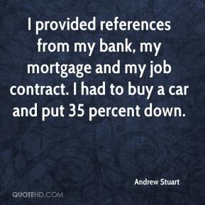 Andrew Stuart - I provided references from my bank, my mortgage and my job contract. I had to buy a car and put 35 percent down.