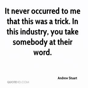 Andrew Stuart - It never occurred to me that this was a trick. In this industry, you take somebody at their word.